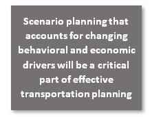 Scenario planning that accounts for changing behavioral and economic drivers will be a critical part of effective trasnportation planning